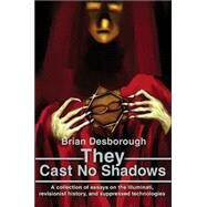 They Cast No Shadows : A Collection of Essays on the Illuminati, Revisionist History, and Suppressed Technologies by Desborough, Brian, 9780595219575