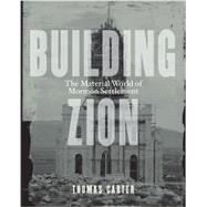 Building Zion: The Material World of Mormon Settlement by Carter, Thomas, 9780816689576