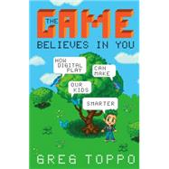 The Game Believes in You How Digital Play Can Make Our Kids Smarter by Toppo, Greg, 9781137279576