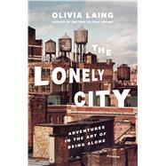 The Lonely City Adventures in the Art of Being Alone by Laing, Olivia, 9781250039576