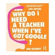 Why Do I Need a Teacher When I've got Google?: The Essential Guide to the Big Issues for Every Teacher by Gilbert; Ian, 9780415709583