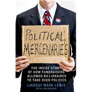 Political Mercenaries The Inside Story of How Fundraisers Allowed Billionaires to Take Over Politics by Lewis, Lindsay Mark; Arkedis, Jim, 9781137279583