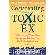 Co-parenting With a Toxic Ex: What to Do When Your Ex-spouse Tries to Turn the Kids Against You by Baker, Amy J. L., Ph.D.; Fine, Paul R., 9781608829583