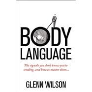 Body Language The Signals You Don't Know You're Sending, and How to Master Them by Wilson, Glenn, 9781848319585