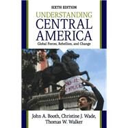 Understanding Central America: Global Forces, Rebellion, and Change by Booth, John A.; Wade, Christine J.; Walker, Thomas W., 9780813349589