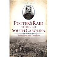 Potter's Raid Through South Carolina: The Final Days of the Confederacy by Elmore, Tom, 9781626199590