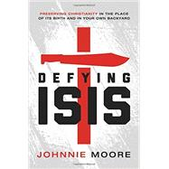 Defying Isis: Preserving Christianity in the Place of Its Birth and in Your Own Backyard by Moore, Johnnie, 9780718039592