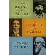 From the Ruins of Empire The Intellectuals Who Remade Asia by Mishra, Pankaj, 9780374249595