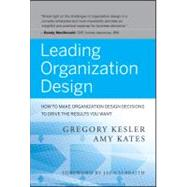 Leading Organization Design : How to Make Organization Design Decisions to Drive the Results You Want