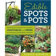 Edible Spots and Pots Small-Space Gardens for Growing Vegetables and Herbs in Containers, Raised Beds, and More by Hirvela, Stacey, 9781609619596