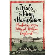 The Trials of the King of Hampshire Madness, Secrecy and Betrayal in Georgian England by Foyster, Elizabeth, 9781780749600