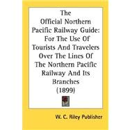 Official Northern Pacific Railway Guide : For the Use of Tourists and Travelers over the Lines of the Northern Pacific Railway and Its Branches (18 by W. C. Riley Publisher, C. Riley Publishe, 9780548589601