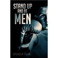 Stand Up and Be Men by Kaine, Spencer, 9781633069602