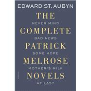 The Complete Patrick Melrose Novels Never Mind, Bad News, Some Hope, Mother's Milk, and At Last by St. Aubyn, Edward, 9781250069603