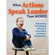 When Actions Speak Louder Than Words : Understanding the Challenging Behaviors of Young Children and Students with Disabilities by Davis, Kim, 9781934009604