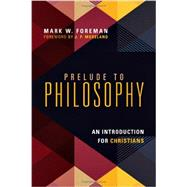 Prelude to Philosophy: An Introduction for Christians by Foreman, Mark W.; Moreland, J. P., 9780830839605