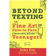 Beyond Texting: The Fine Art of Face-to-face Communication for Teenagers by Fine, Debra, 9780988969605