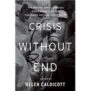 Crisis Without End: The Medical and Ecological Consequences of the Fukushima Nuclear Catastrophe: From the Symposium at the New York Academy of Medicine, March 11-12, 201 by Caldicott, Helen, 9781595589606