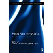Making Public Policy Decisions: Expertise, skills and experience by Alexander; Damon, 9781138019607