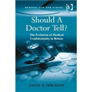 Should A Doctor Tell?: The Evolution of Medical Confidentiality in Britain by Ferguson,Angus H., 9780754679608