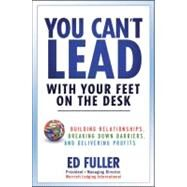 You Can't Lead with Your Feet on the Desk : Building Relationships, Breaking down Barriers, and Delivering Profits by Fuller, Ed, 9780470879610