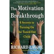 The Motivation Breakthrough; 6 Secrets to Turning On the Tuned-Out Child by Richard Lavoie, 9780743289610
