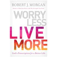 Worry Less, Live More by Morgan, Robert J., 9780718079611