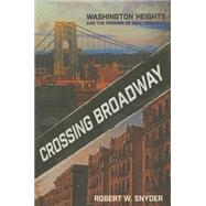 Crossing Broadway: Washington Heights and the Promise of New York City by Snyder, Robert W., 9780801449611
