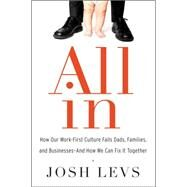 All in: How Our Work-First Culture Fails Dads, Families, and Businesses and How We Can Fix It Together by Levs, Josh, 9780062349613