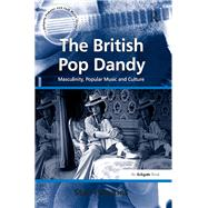 The British Pop Dandy: Masculinity, Popular Music and Culture by Unknown, 9781138259614