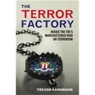 The Terror Factory: Inside the Fbi's Manufactured War on Terrorism