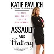 Assault and Flattery The Truth About the Left and Their War on Women by Pavlich, Katie, 9781476749617