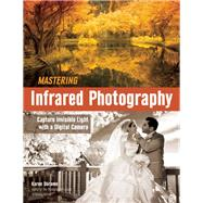 Mastering Infrared Photography Capture Invisible Light with A Digital Camera by Dorame, Karen, 9781608959617