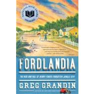 Fordlandia The Rise and Fall of Henry Ford's Forgotten Jungle City by Grandin, Greg, 9780312429621
