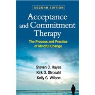 Acceptance and Commitment Therapy, Second Edition : The Process and Practice of Mindful Change by Hayes, Steven C.; Strosahl, Kirk D.; Wilson, Kelly G., 9781609189624