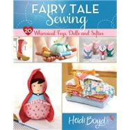 Fairy Tale Sewing: 20 Whimsical Toys, Dolls and Softies by Boyd, Heidi, 9781440239625