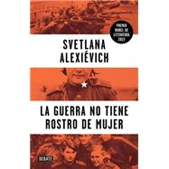La guerra no tiene rostro de mujer / War's Unwomanly Face by Alexievich, Svetlana; Dobrovolskaia, Yulia; Gonzalez, Zahara Garcia, 9786073139625