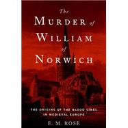 The Murder of William of Norwich The Origins of the Blood Libel in Medieval Europe by Rose, E. M., 9780190219628