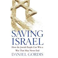 Saving Israel : How the Jewish People Can Win a War That May Never End by Gordis, Daniel, 9780471789628