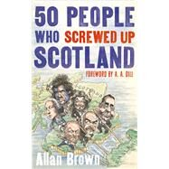 50 People Who Screwed Up Scotland by Brown, Allan, 9781472119629