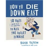 How to Die Down East 50 Ways (From Silly to Serious) to Kick the Bucket in Maine by Tilton, Buck, 9781608939633