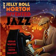 How Jelly Roll Morton Invented Jazz by Winter, Jonah; Mallett, Keith, 9781596439634