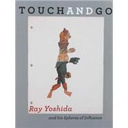 Touch and Go: Ray Yoshida and his Spheres of Influence by Yoshida, Ray (ART); Corbett, John (CON); Dempsey, Jim (CON), 9780990469636