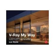 V-Ray My Way: A Practical Designer's Guide to Creating Realistic Imagery Using V-Ray & 3ds Max by Wylde; Lee, 9780415709637