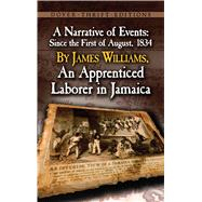 A Narrative of Events Since the First of August, 1834, by James Williams, an Apprenticed Laborer in Jamaica by Williams, James, 9780486789637
