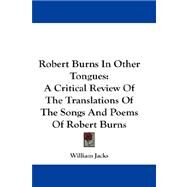 Robert Burns in Other Tongues : A Critical Review of the Translations of the Songs and Poems of Robert Burns by Jacks, William, 9780548229637