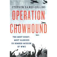 Operation Chowhound The Most Risky, Most Glorious US Bomber Mission of WWII by Dando-Collins, Stephen, 9781137279637