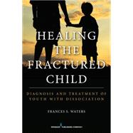 Healing the Fractured Child: Diagnosis & Treatment of Youth With Dissociation by Waters, Frances S., 9780826199638