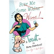 Pour Me Some Wine: A Toast to the Mama Sisterhood! by Speer, Leah; Epp, Katrina, 9780990439639