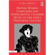 British Women Composers and Instrumental Chamber Music in the Early Twentieth Century by Seddon,Laura, 9781138249639